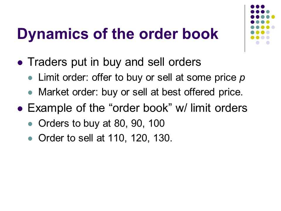 Dynamics of the order book Traders put in buy and sell orders Limit order: offer to buy or sell at some price p Market order: buy or sell at best offe