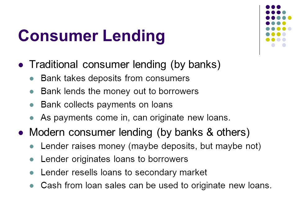 Consumer Lending Traditional consumer lending (by banks) Bank takes deposits from consumers Bank lends the money out to borrowers Bank collects paymen