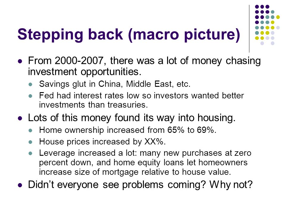 Stepping back (macro picture) From 2000-2007, there was a lot of money chasing investment opportunities. Savings glut in China, Middle East, etc. Fed