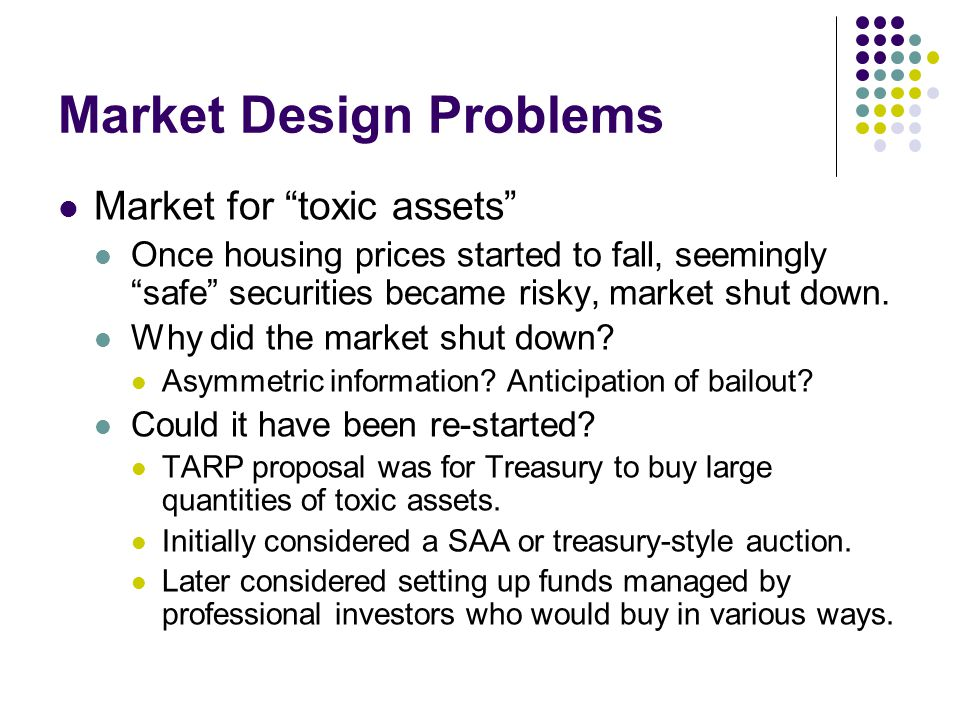 Market Design Problems Market for toxic assets Once housing prices started to fall, seemingly safe securities became risky, market shut down. Why did