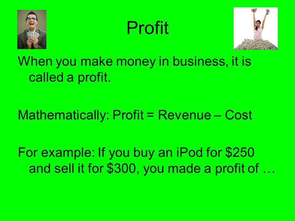 Profit When you make money in business, it is called a profit.