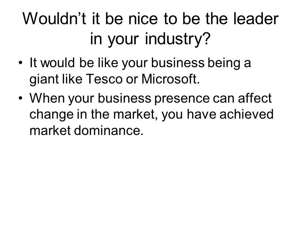 Wouldnt it be nice to be the leader in your industry? It would be like your business being a giant like Tesco or Microsoft. When your business presenc