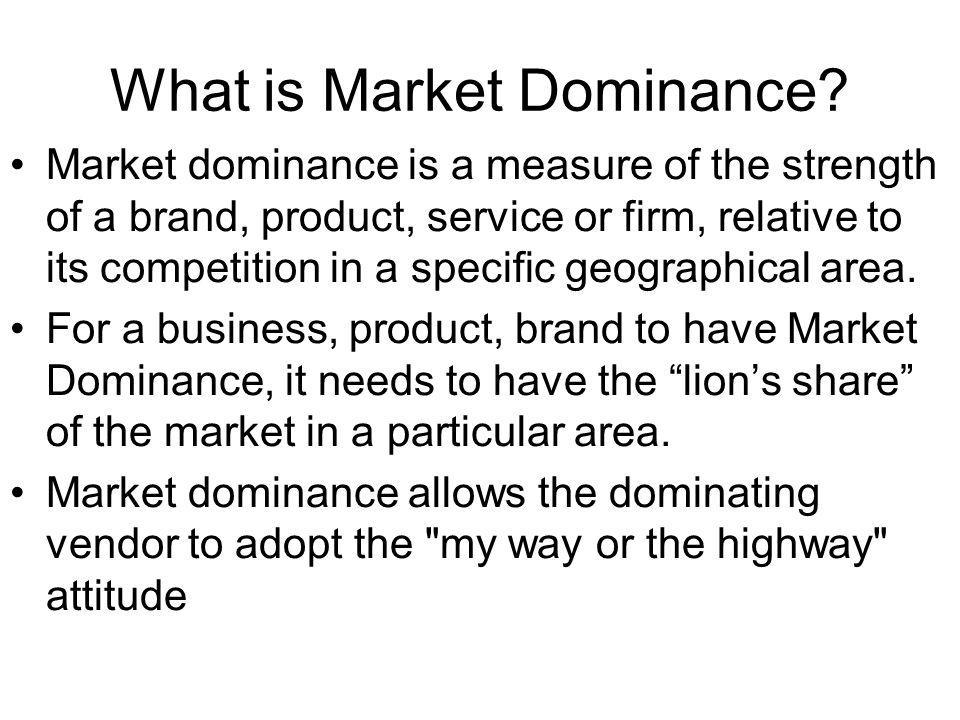 What is Market Dominance? Market dominance is a measure of the strength of a brand, product, service or firm, relative to its competition in a specifi
