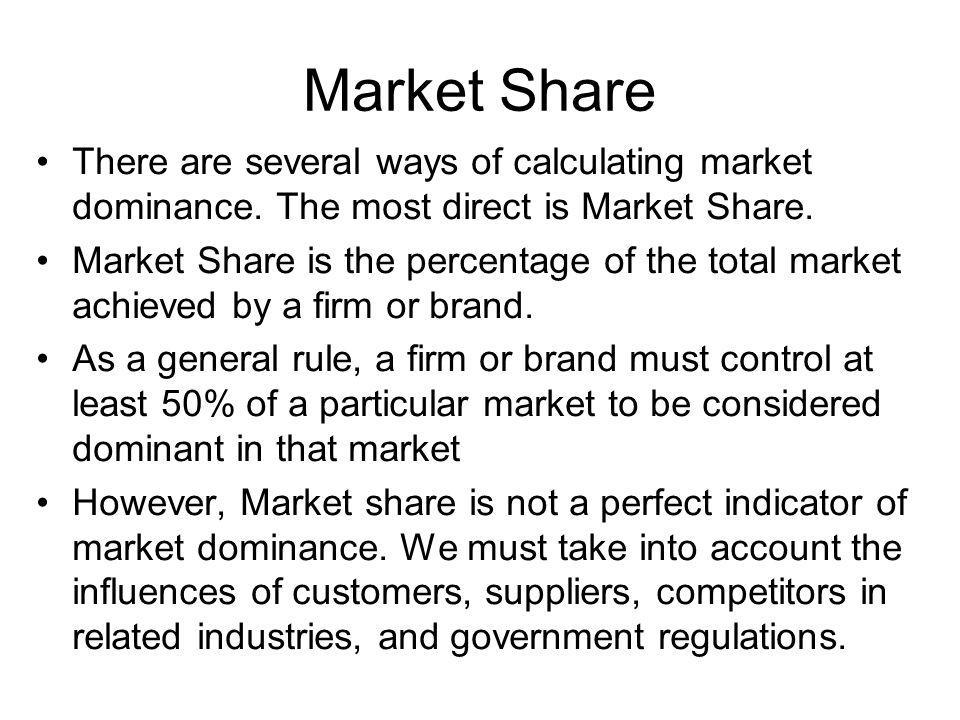 Market Share There are several ways of calculating market dominance. The most direct is Market Share. Market Share is the percentage of the total mark