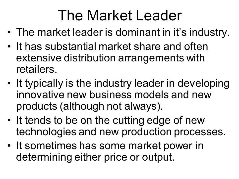 The Market Leader The market leader is dominant in its industry. It has substantial market share and often extensive distribution arrangements with re