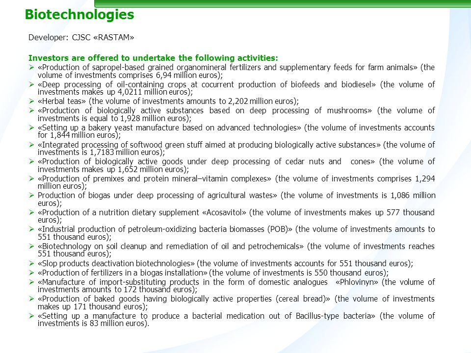 Biotechnologies Developer: CJSC «RASTAM» Investors are offered to undertake the following activities: «Production of sapropel-based grained organomineral fertilizers and supplementary feeds for farm animals» (the volume of investments comprises 6,94 million euros); «Deep processing of oil-containing crops at cocurrent production of biofeeds and biodiesel» (the volume of investments makes up 4,0211 million euros); «Herbal teas» (the volume of investments amounts to 2,202 million euros); «Production of biologically active substances based on deep processing of mushrooms» (the volume of investments is equal to 1,928 million euros); «Setting up a bakery yeast manufacture based on advanced technologies» (the volume of investments accounts for 1,844 million euros); «Integrated processing of softwood green stuff aimed at producing biologically active substances» (the volume of investments is 1,7183 million euros); «Production of biologically active goods under deep processing of cedar nuts and cones» (the volume of investments makes up 1,652 million euros); «Production of premixes and protein mineral–vitamin complexes» (the volume of investments comprises 1,294 million euros); Production of biogas under deep processing of agricultural wastes» (the volume of investments is 1,086 million euros); «Production of a nutrition dietary supplement «Acosavitol» (the volume of investments makes up 577 thousand euros); «Industrial production of petroleum-oxidizing bacteria biomasses (POB)» (the volume of investments amounts to 551 thousand euros); «Biotechnology on soil cleanup and remediation of oil and petrochemicals» (the volume of investments reaches 551 thousand euros); «Slop products deactivation biotechnologies» (the volume of investments accounts for 551 thousand euros); «Production of fertilizers in a biogas installation» (the volume of investments is 550 thousand euros); «Manufacture of import-substituting products in the form of domestic analogues «Phlovinyn» (the volume of investments amounts to 172 thousand euros); «Production of baked goods having biologically active properties (cereal bread)» (the volume of investments makes up 171 thousand euros); «Setting up a manufacture to produce a bacterial medication out of Bаcillus-type bacteria» (the volume of investments is 83 million euros).
