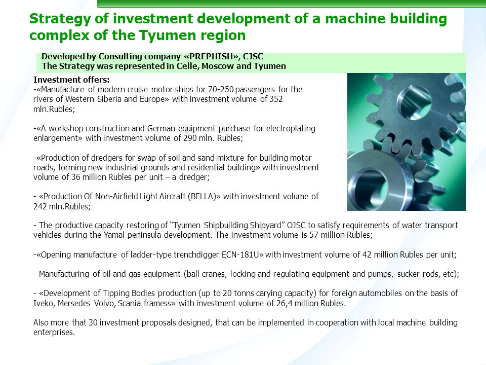 Strategy of investment development of a machine building complex of the Tyumen region Investment offers: -«Manufacture of modern cruise motor ships for 70-250 passengers for the rivers of Western Siberia and Europe» with investment volume of 352 mln.Rubles; -«A workshop construction and German equipment purchase for electroplating enlargement» with investment volume of 290 mln.