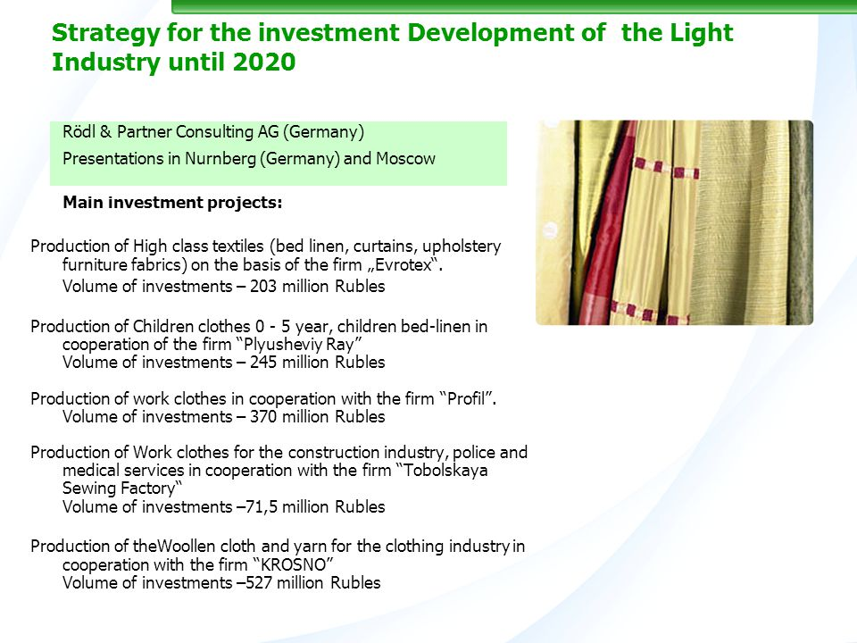 Strategy for the investment Development of the Light Industry until 2020 Rödl & Partner Consulting AG (Germany) Presentations in Nurnberg (Germany) and Moscow Main investment projects: Production of High class textiles (bed linen, curtains, upholstery furniture fabrics) on the basis of the firm Evrotex.