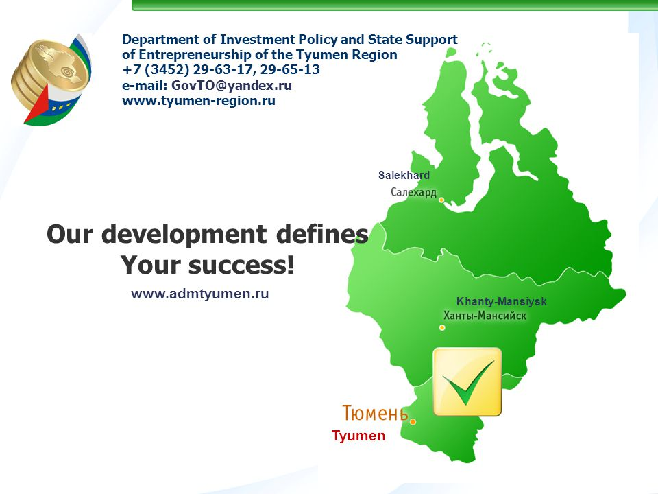 Department of Investment Policy and State Support of Entrepreneurship of the Tyumen Region +7 (3452) 29-63-17, 29-65-13 е-mail: GovTO@yandex.ru www.tyumen-region.ru Our development defines Your success.