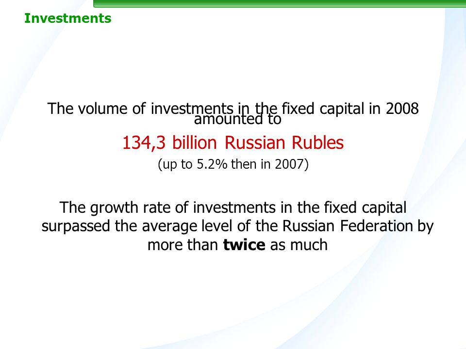 8 Investments The volume of investments in the fixed capital in 2008 amounted to 134,3 billion Russian Rubles (up to 5.2% then in 2007) The growth rate of investments in the fixed capital surpassed the average level of the Russian Federation by more than twice as much