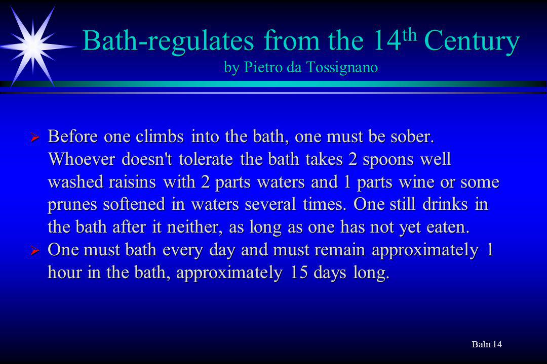Baln 14 Bath-regulates from the 14 th Century by Pietro da Tossignano Before one climbs into the bath, one must be sober.