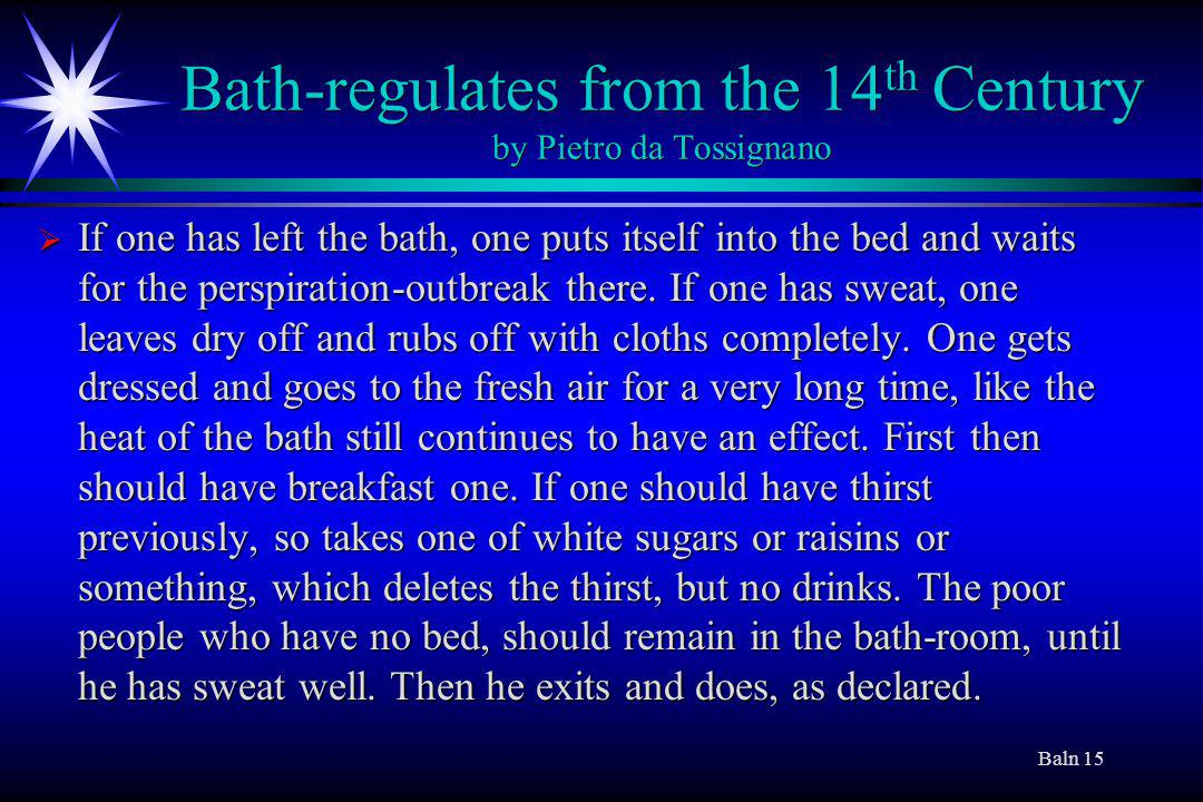 Baln 15 Bath-regulates from the 14 th Century by Pietro da Tossignano If one has left the bath, one puts itself into the bed and waits for the perspiration-outbreak there.