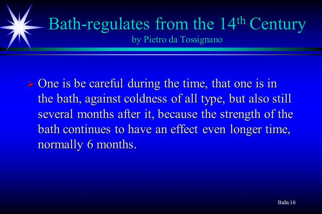 Baln 16 Bath-regulates from the 14 th Century by Pietro da Tossignano One is be careful during the time, that one is in the bath, against coldness of all type, but also still several months after it, because the strength of the bath continues to have an effect even longer time, normally 6 months.