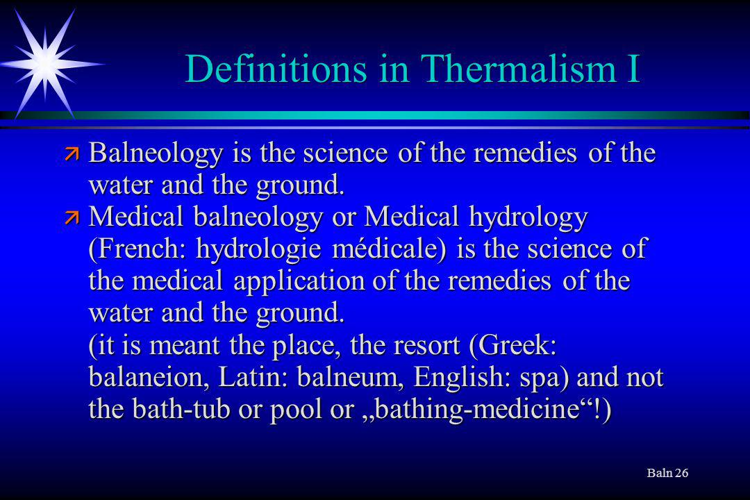 Baln 26 Definitions in Thermalism I ä Balneology is the science of the remedies of the water and the ground.