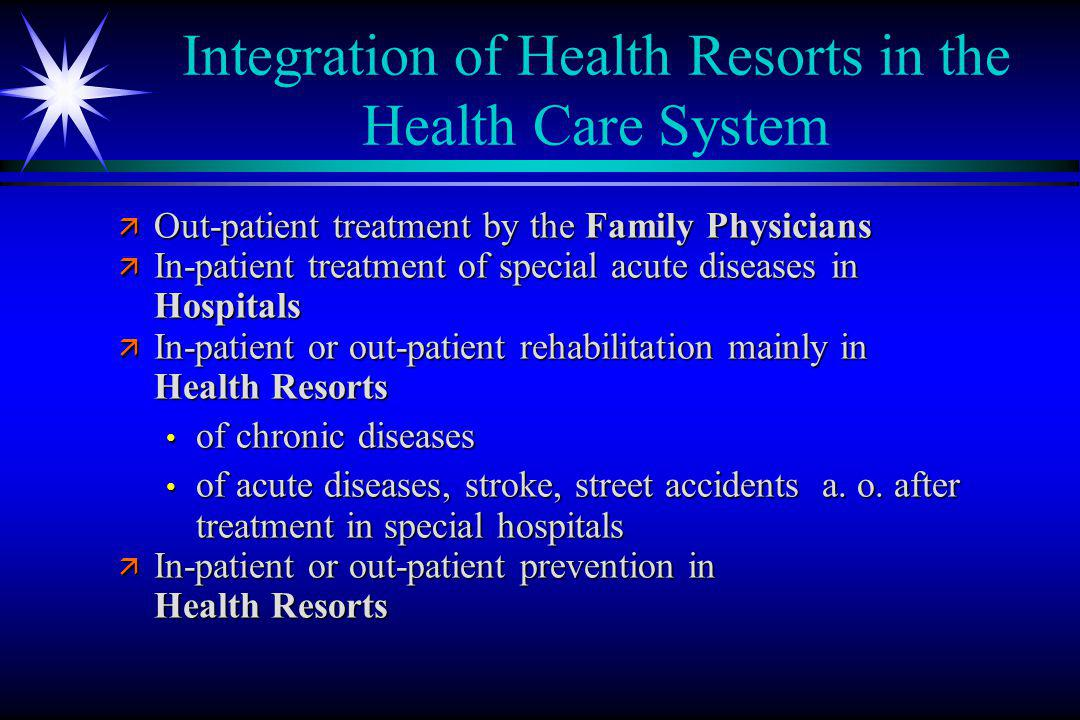 Integration of Health Resorts in the Health Care System ä Out-patient treatment by the Family Physicians ä In-patient treatment of special acute diseases in Hospitals ä In-patient or out-patient rehabilitation mainly in Health Resorts of chronic diseases of chronic diseases of acute diseases, stroke, street accidents a.