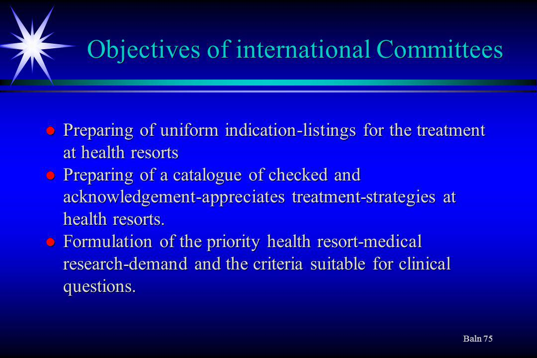 Baln 75 Objectives of international Committees l Preparing of uniform indication-listings for the treatment at health resorts l Preparing of a catalogue of checked and acknowledgement-appreciates treatment-strategies at health resorts.