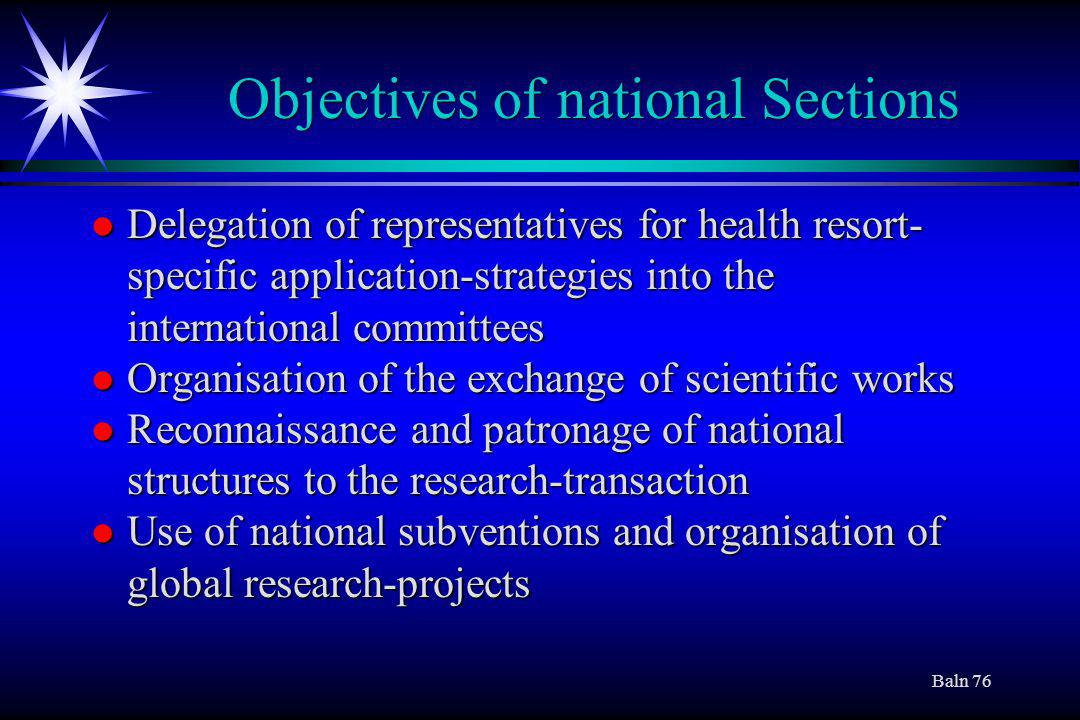 Baln 76 Objectives of national Sections l Delegation of representatives for health resort- specific application-strategies into the international committees l Organisation of the exchange of scientific works l Reconnaissance and patronage of national structures to the research-transaction l Use of national subventions and organisation of global research-projects