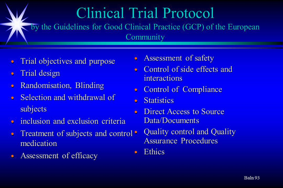 Baln 93 Clinical Trial Protocol by the Guidelines for Good Clinical Practice (GCP) of the European Community Trial objectives and purpose Trial objectives and purpose Trial design Trial design Randomisation, Blinding Randomisation, Blinding Selection and withdrawal of subjects Selection and withdrawal of subjects inclusion and exclusion criteria inclusion and exclusion criteria Treatment of subjects and control medication Treatment of subjects and control medication Assessment of efficacy Assessment of efficacy Assessment of safety Control of side effects and interactions Control of Compliance Statistics Direct Access to Source Data/Documents Quality control and Quality Assurance Procedures Ethics