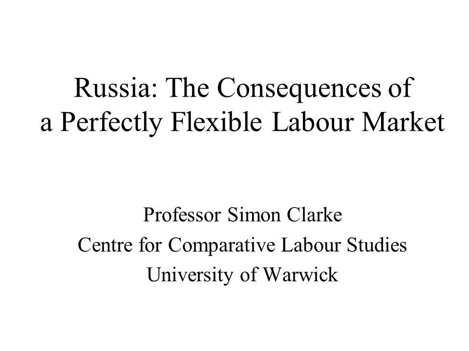 Russia: The Consequences of a Perfectly Flexible Labour Market Professor Simon Clarke Centre for Comparative Labour Studies University of Warwick