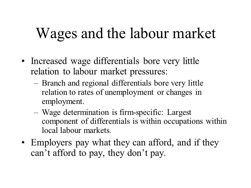 Wages and the labour market Increased wage differentials bore very little relation to labour market pressures: –Branch and regional differentials bore very little relation to rates of unemployment or changes in employment.