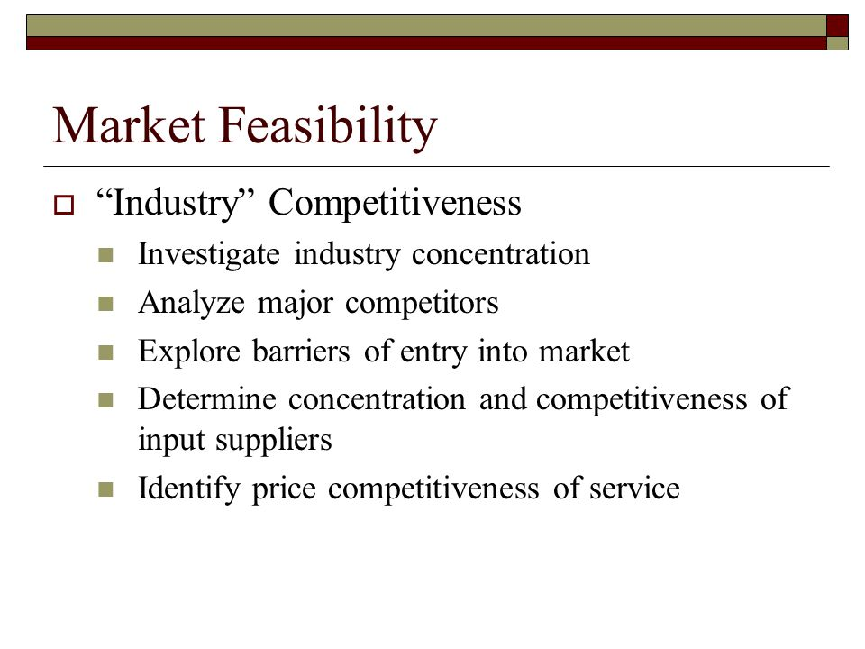 Market Feasibility Industry Competitiveness Investigate industry concentration Analyze major competitors Explore barriers of entry into market Determine concentration and competitiveness of input suppliers Identify price competitiveness of service