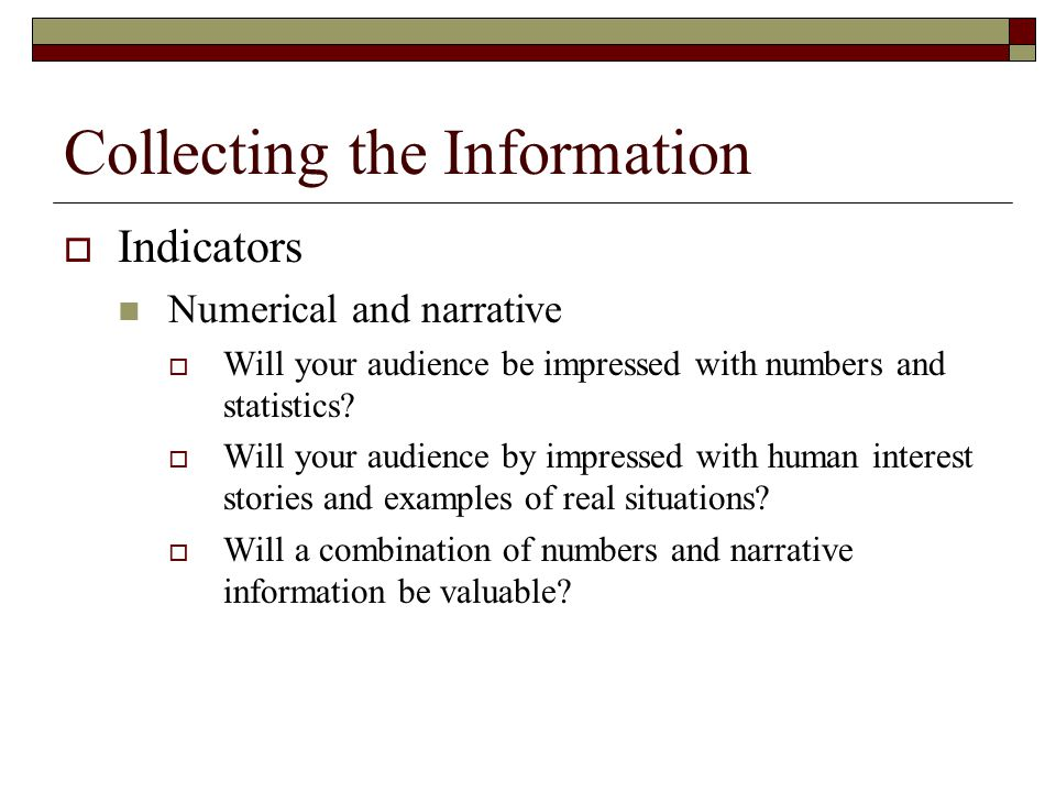 Collecting the Information Indicators Numerical and narrative Will your audience be impressed with numbers and statistics.