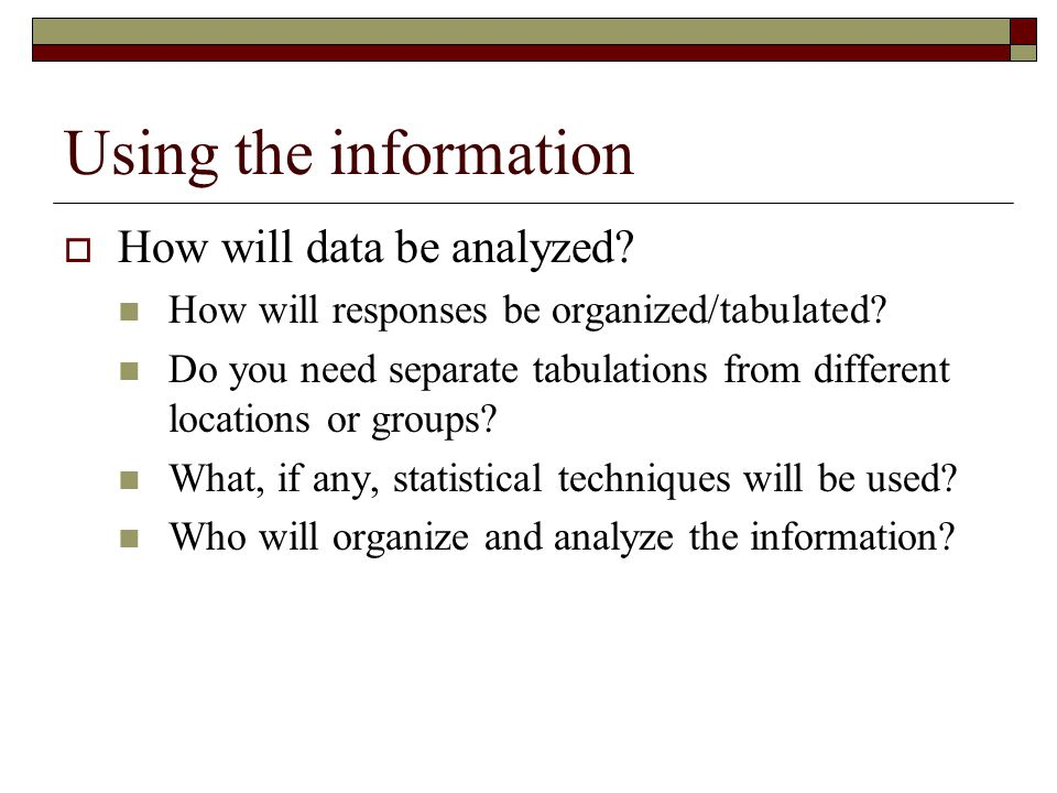 Using the information How will data be analyzed.How will responses be organized/tabulated.