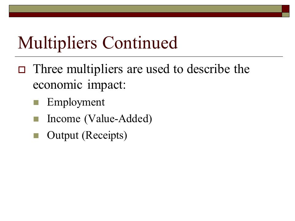 Multipliers Continued Three multipliers are used to describe the economic impact: Employment Income (Value-Added) Output (Receipts)