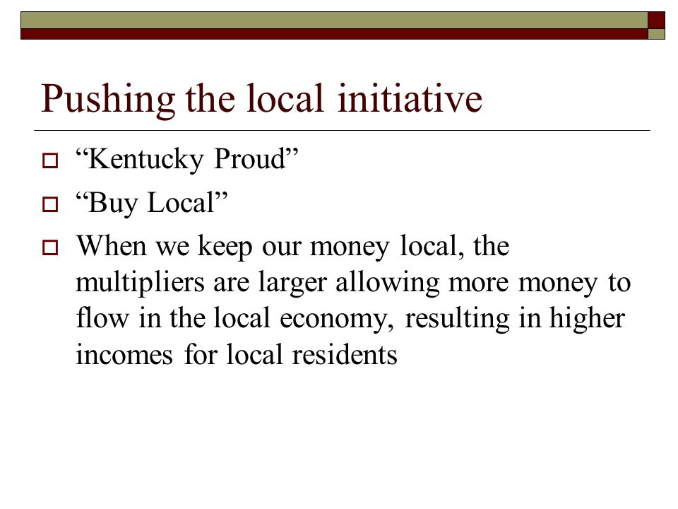 Pushing the local initiative Kentucky Proud Buy Local When we keep our money local, the multipliers are larger allowing more money to flow in the local economy, resulting in higher incomes for local residents