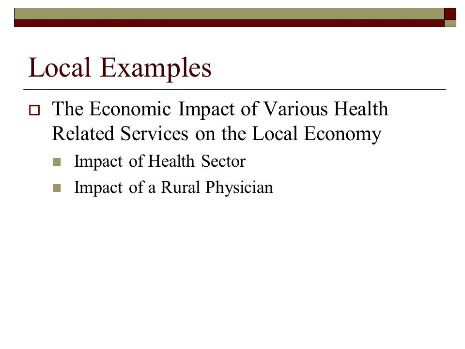 Local Examples The Economic Impact of Various Health Related Services on the Local Economy Impact of Health Sector Impact of a Rural Physician