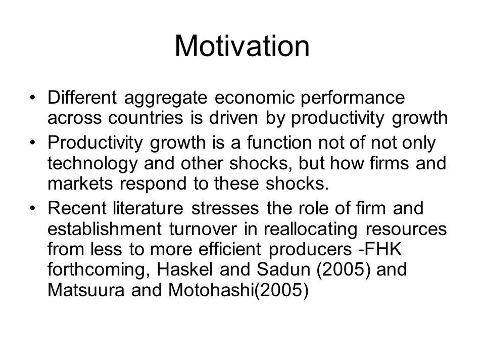 Motivation Different aggregate economic performance across countries is driven by productivity growth Productivity growth is a function not of not only technology and other shocks, but how firms and markets respond to these shocks.