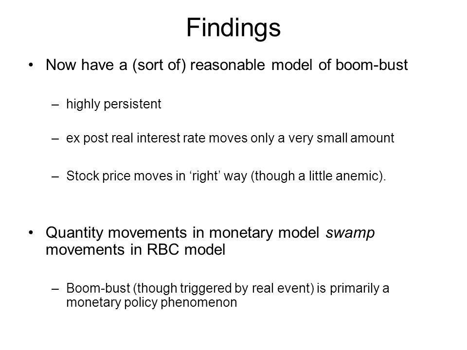 Findings Now have a (sort of) reasonable model of boom-bust –highly persistent –ex post real interest rate moves only a very small amount –Stock price
