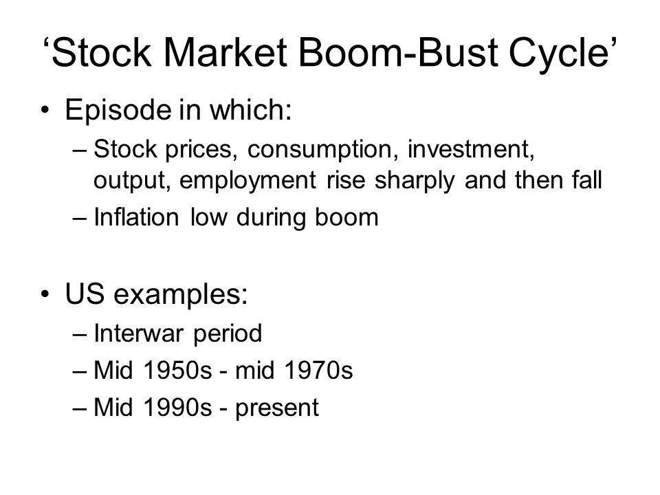 Stock Market Boom-Bust Cycle Episode in which: –Stock prices, consumption, investment, output, employment rise sharply and then fall –Inflation low du