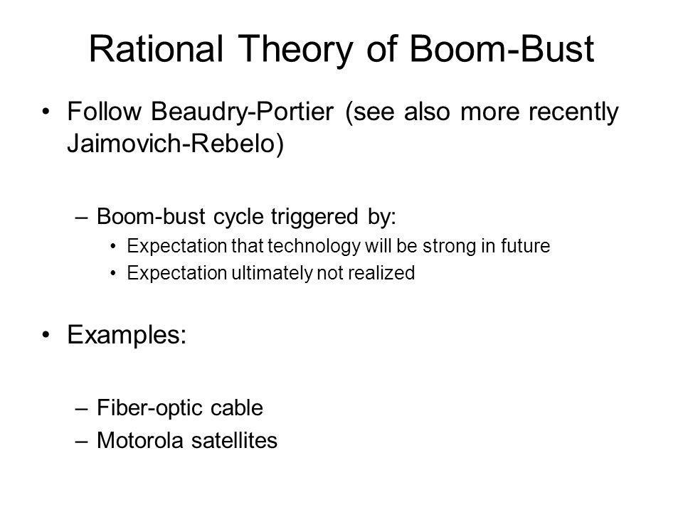 Rational Theory of Boom-Bust Follow Beaudry-Portier (see also more recently Jaimovich-Rebelo) –Boom-bust cycle triggered by: Expectation that technolo
