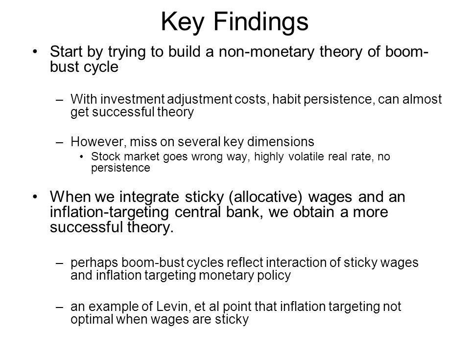 Key Findings Start by trying to build a non-monetary theory of boom- bust cycle –With investment adjustment costs, habit persistence, can almost get s