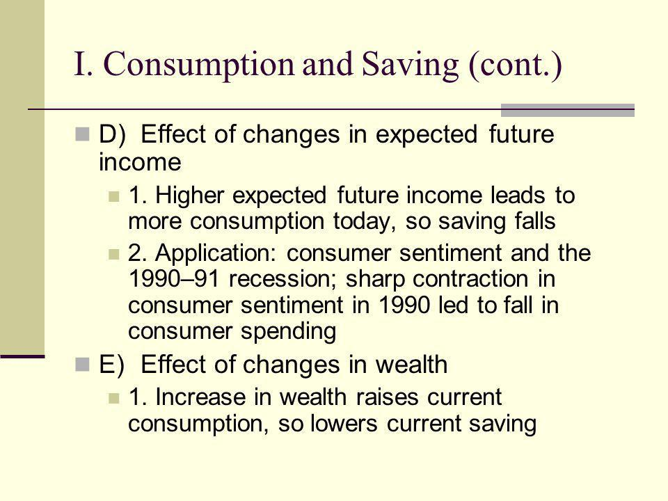 I. Consumption and Saving (cont.) D)Effect of changes in expected future income 1. Higher expected future income leads to more consumption today, so s