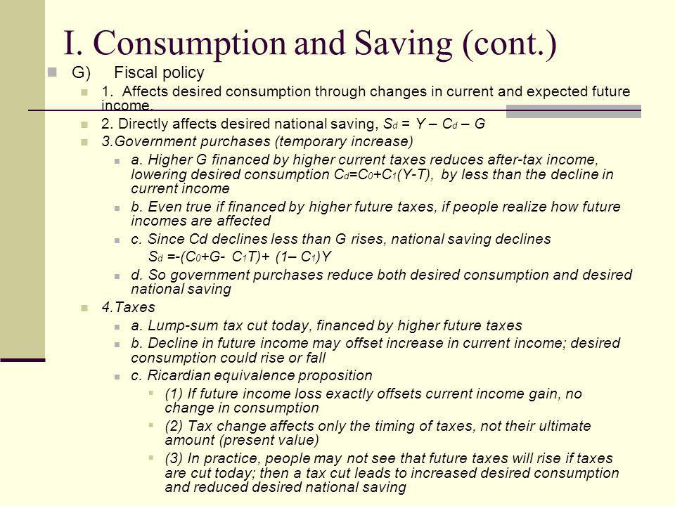 I. Consumption and Saving (cont.) G)Fiscal policy 1. Affects desired consumption through changes in current and expected future income. 2. Directly af