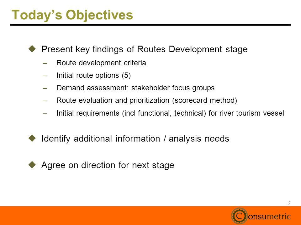 2 Todays Objectives Present key findings of Routes Development stage –Route development criteria –Initial route options (5) –Demand assessment: stakeholder focus groups –Route evaluation and prioritization (scorecard method) –Initial requirements (incl functional, technical) for river tourism vessel Identify additional information / analysis needs Agree on direction for next stage