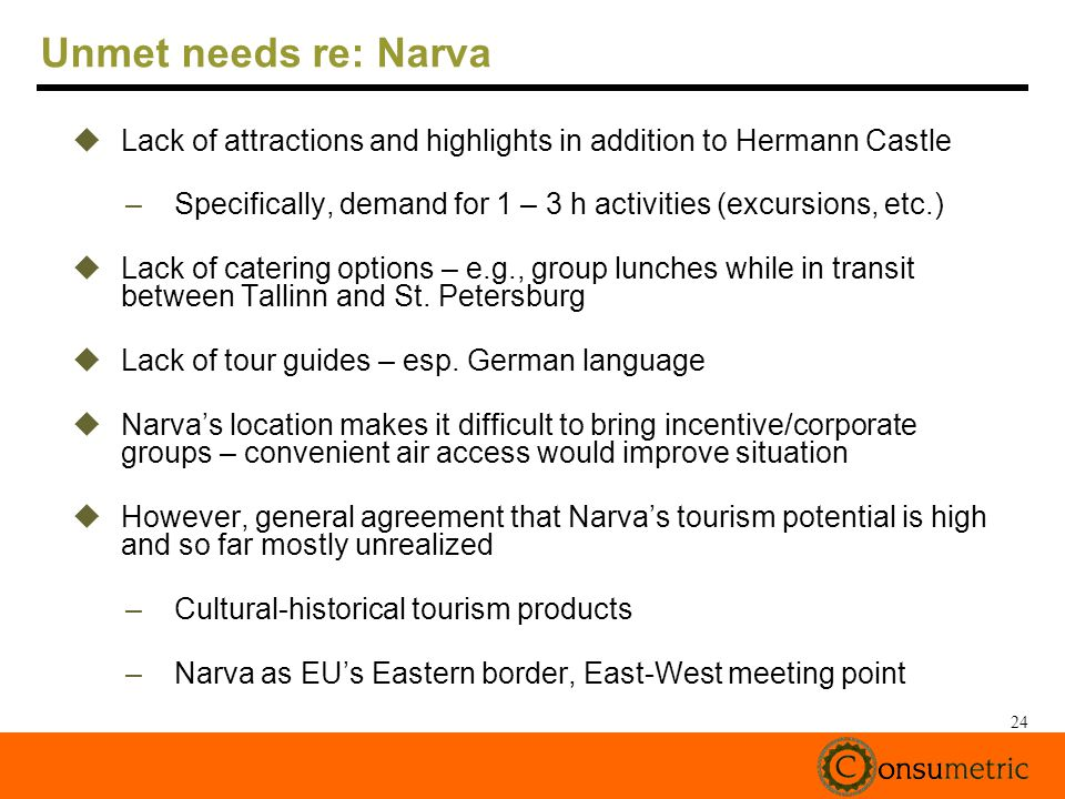 24 Unmet needs re: Narva Lack of attractions and highlights in addition to Hermann Castle –Specifically, demand for 1 – 3 h activities (excursions, etc.) Lack of catering options – e.g., group lunches while in transit between Tallinn and St.