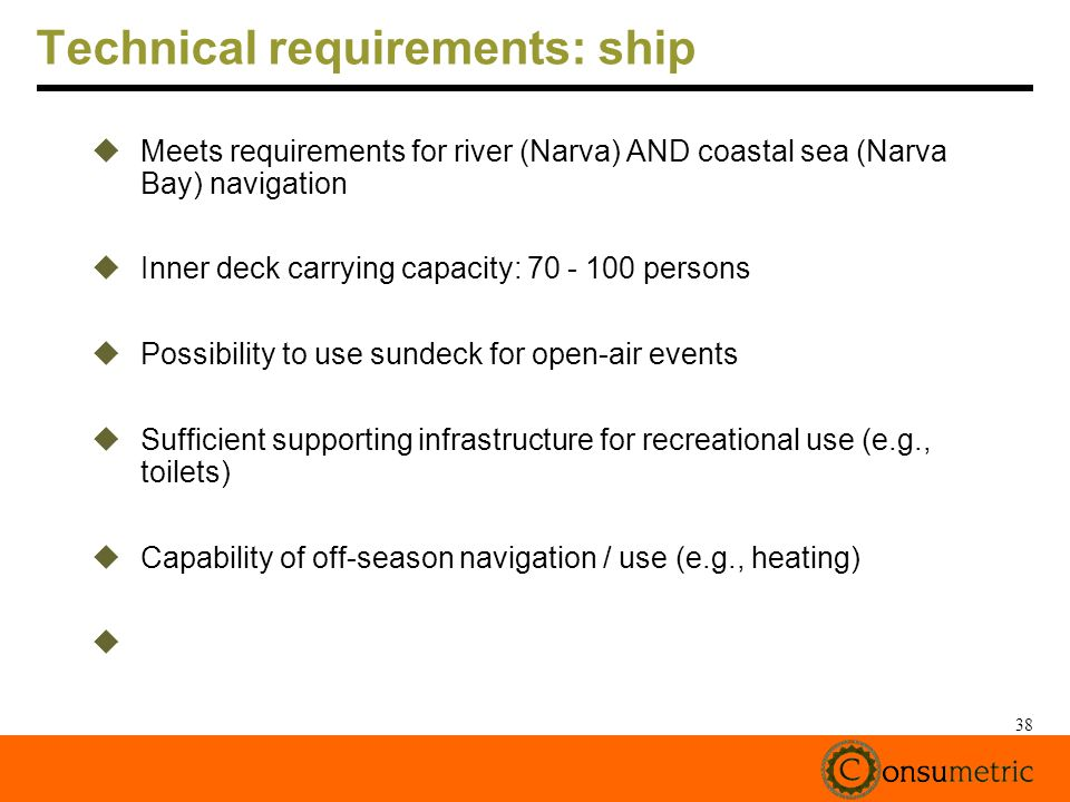 38 Technical requirements: ship Meets requirements for river (Narva) AND coastal sea (Narva Bay) navigation Inner deck carrying capacity: 70 - 100 persons Possibility to use sundeck for open-air events Sufficient supporting infrastructure for recreational use (e.g., toilets) Capability of off-season navigation / use (e.g., heating)