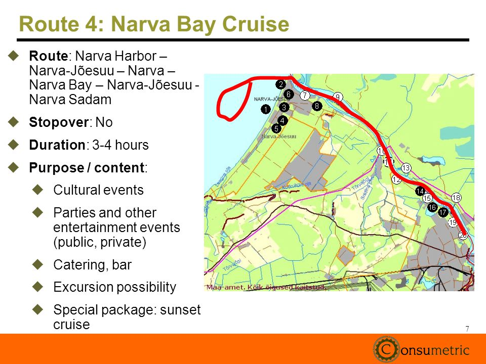 7 Route 4: Narva Bay Cruise Route: Narva Harbor – Narva-Jõesuu – Narva – Narva Bay – Narva-Jõesuu - Narva Sadam Stopover: No Duration: 3-4 hours Purpose / content: Cultural events Parties and other entertainment events (public, private) Catering, bar Excursion possibility Special package: sunset cruise