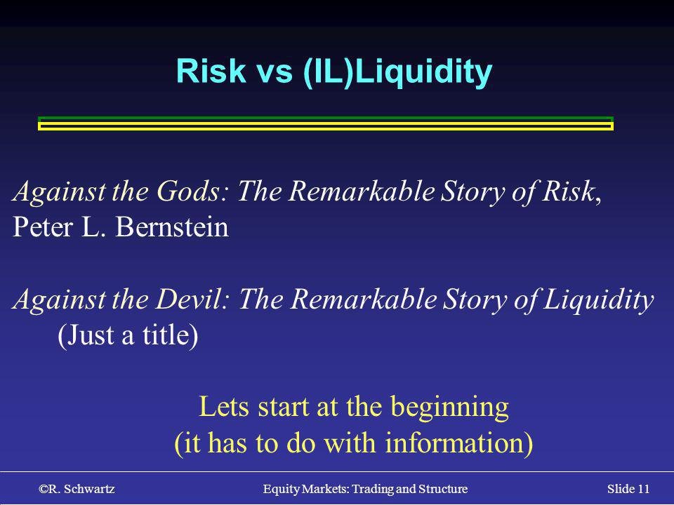 ©R. Schwartz Equity Markets: Trading and StructureSlide 11 Risk vs (IL)Liquidity Against the Gods: The Remarkable Story of Risk, Peter L. Bernstein Ag