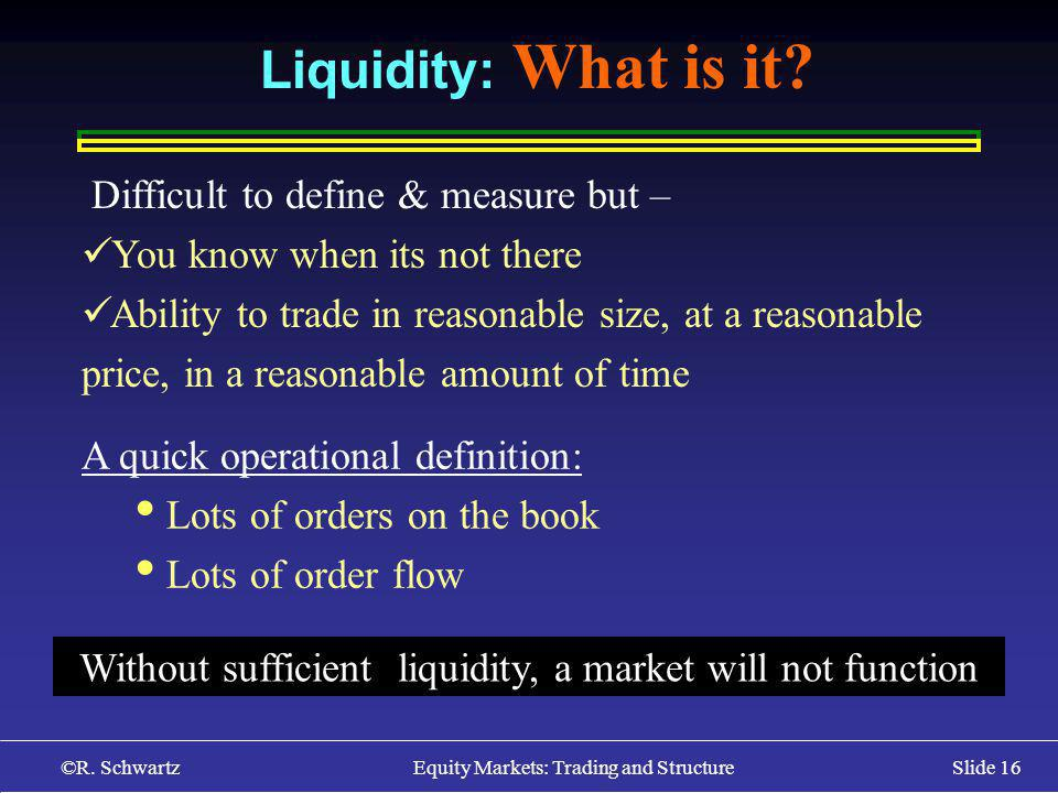 ©R. Schwartz Equity Markets: Trading and StructureSlide 16 Liquidity: What is it.