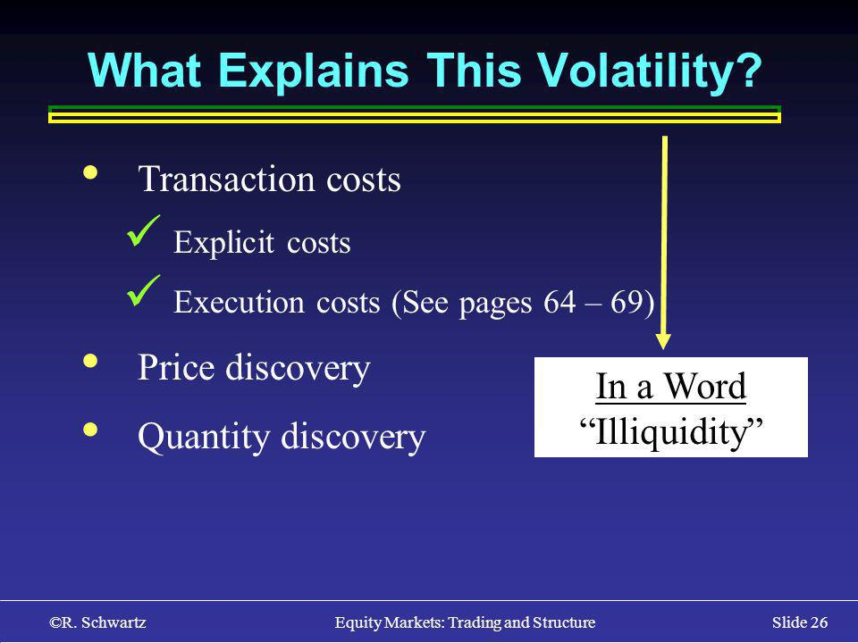©R. Schwartz Equity Markets: Trading and StructureSlide 26 What Explains This Volatility? Transaction costs Explicit costs Execution costs (See pages