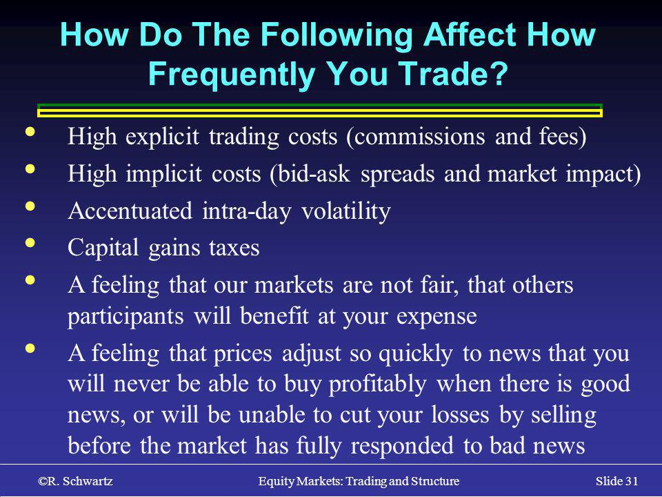 ©R. Schwartz Equity Markets: Trading and StructureSlide 31 How Do The Following Affect How Frequently You Trade? High explicit trading costs (commissi