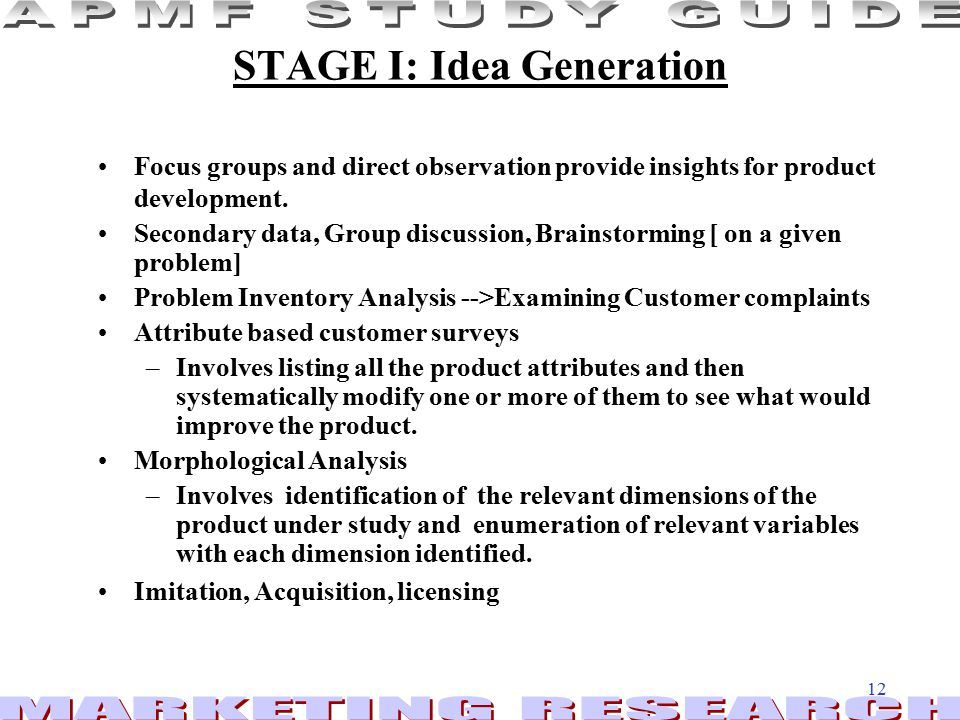 12 STAGE I: Idea Generation Focus groups and direct observation provide insights for product development.