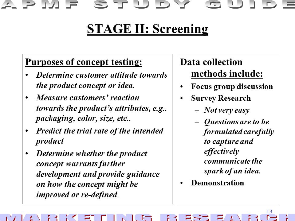 13 STAGE II: Screening Purposes of concept testing: Determine customer attitude towards the product concept or idea.