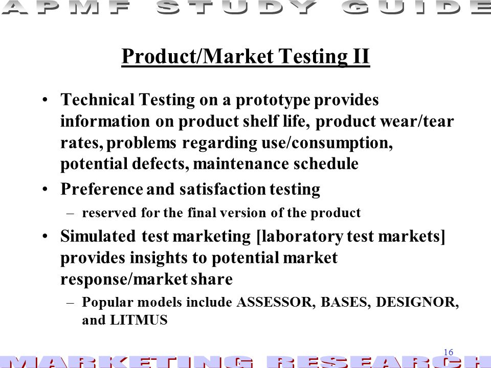 16 Product/Market Testing II Technical Testing on a prototype provides information on product shelf life, product wear/tear rates, problems regarding use/consumption, potential defects, maintenance schedule Preference and satisfaction testing –reserved for the final version of the product Simulated test marketing [laboratory test markets] provides insights to potential market response/market share –Popular models include ASSESSOR, BASES, DESIGNOR, and LITMUS
