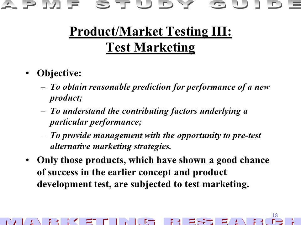 18 Product/Market Testing III: Test Marketing Objective: –To obtain reasonable prediction for performance of a new product; –To understand the contributing factors underlying a particular performance; –To provide management with the opportunity to pre-test alternative marketing strategies.