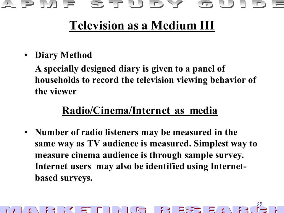 35 Television as a Medium III Diary Method A specially designed diary is given to a panel of households to record the television viewing behavior of the viewer Number of radio listeners may be measured in the same way as TV audience is measured.